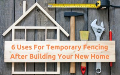 6 Uses for Temporary Fencing After Building Your New Home
